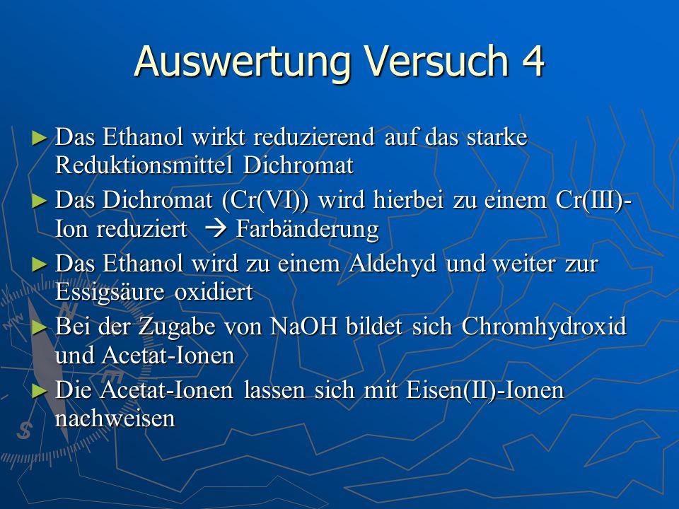 Auswertung Versuch 4 Das Ethanol wirkt reduzierend auf das starke Reduktionsmittel Dichromat Das Ethanol wirkt reduzierend auf das starke Reduktionsmi