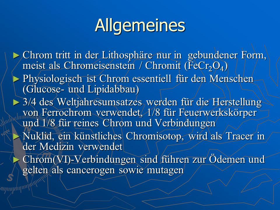 Allgemeines Chrom tritt in der Lithosphäre nur in gebundener Form, meist als Chromeisenstein / Chromit (FeCr 2 O 4 ) Chrom tritt in der Lithosphäre nu