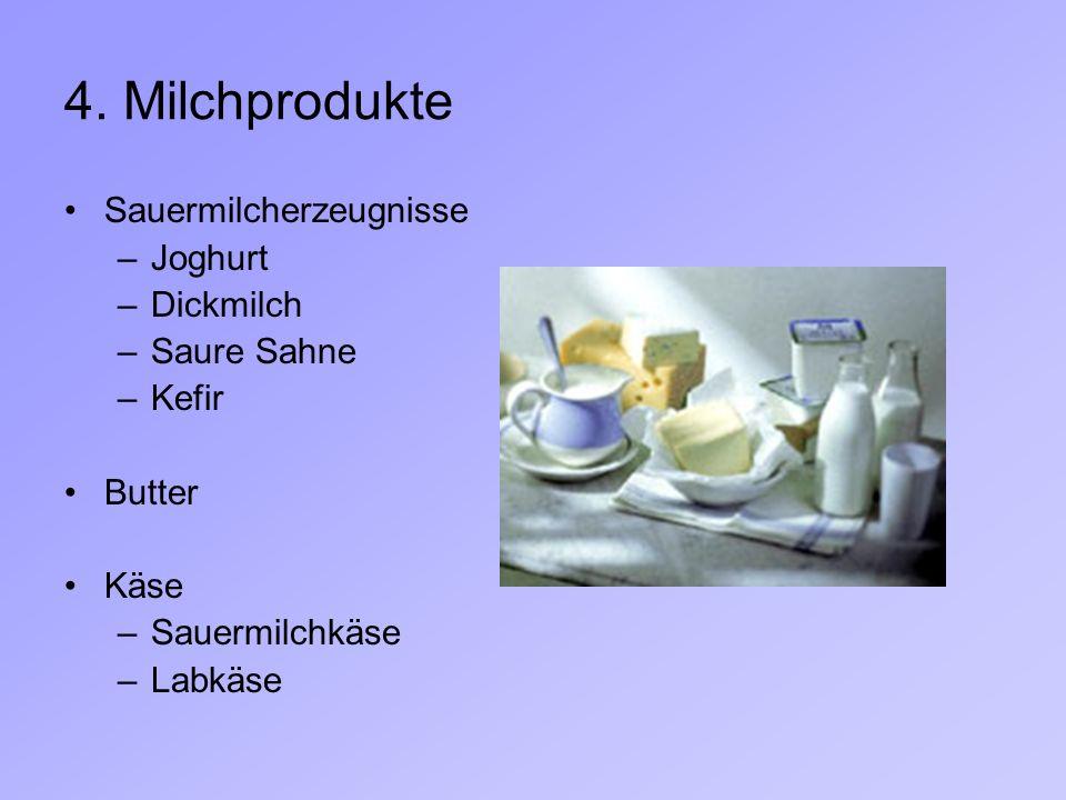 4. Milchprodukte Sauermilcherzeugnisse –Joghurt –Dickmilch –Saure Sahne –Kefir Butter Käse –Sauermilchkäse –Labkäse