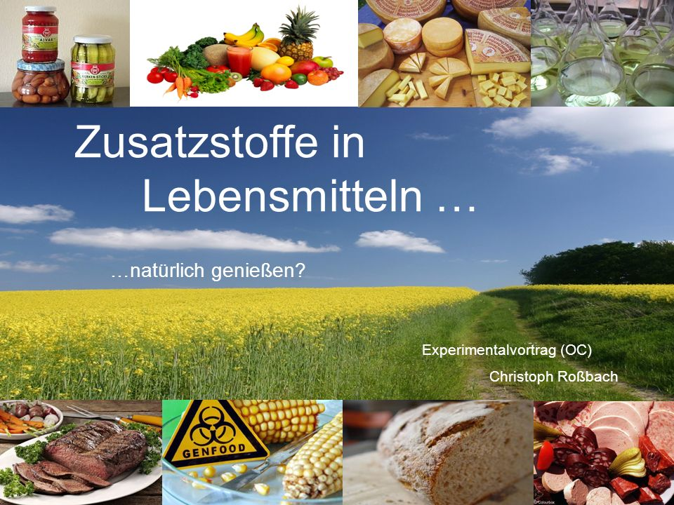 1 Zusatzstoffe in Lebensmitteln … Experimentalvortrag (OC) Christoph Roßbach …natürlich genießen?