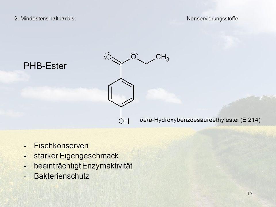 15 PHB-Ester -Fischkonserven -starker Eigengeschmack -beeinträchtigt Enzymaktivität -Bakterienschutz 2. Mindestens haltbar bis: para-Hydroxybenzoesäur