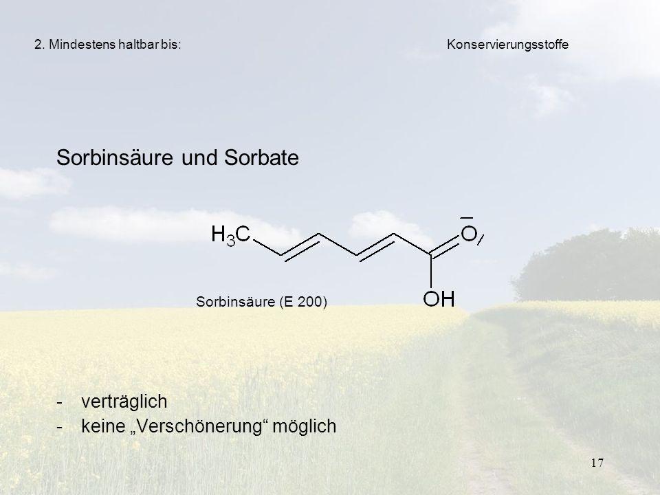 17 Sorbinsäure und Sorbate -verträglich -keine Verschönerung möglich 2. Mindestens haltbar bis: Sorbinsäure (E 200) Konservierungsstoffe