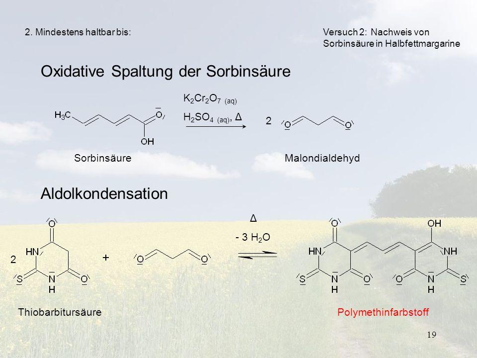 19 Oxidative Spaltung der Sorbinsäure Aldolkondensation Versuch 2: Nachweis von Sorbinsäure in Halbfettmargarine K 2 Cr 2 O 7 (aq) H 2 SO 4 (aq), Δ So