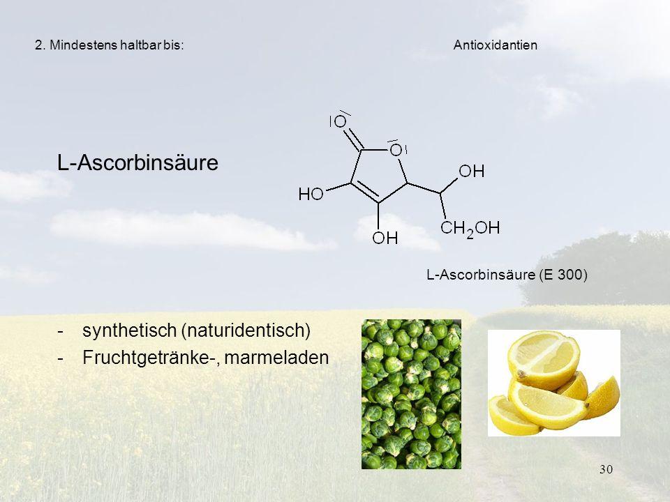 30 L-Ascorbinsäure -synthetisch (naturidentisch) -Fruchtgetränke-, marmeladen 2. Mindestens haltbar bis: L-Ascorbinsäure (E 300) Antioxidantien