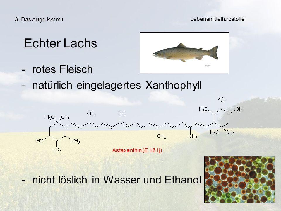 41 -rotes Fleisch -natürlich eingelagertes Xanthophyll -nicht löslich in Wasser und Ethanol Echter Lachs Astaxanthin (E 161j) 3. Das Auge isst mit Leb