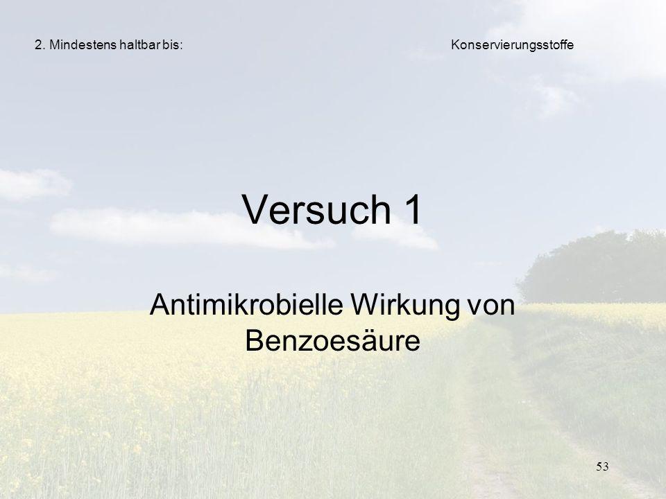 53 Versuch 1 Antimikrobielle Wirkung von Benzoesäure 2. Mindestens haltbar bis:Konservierungsstoffe