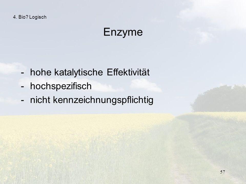 57 4. Bio? Logisch Enzyme -hohe katalytische Effektivität -hochspezifisch -nicht kennzeichnungspflichtig