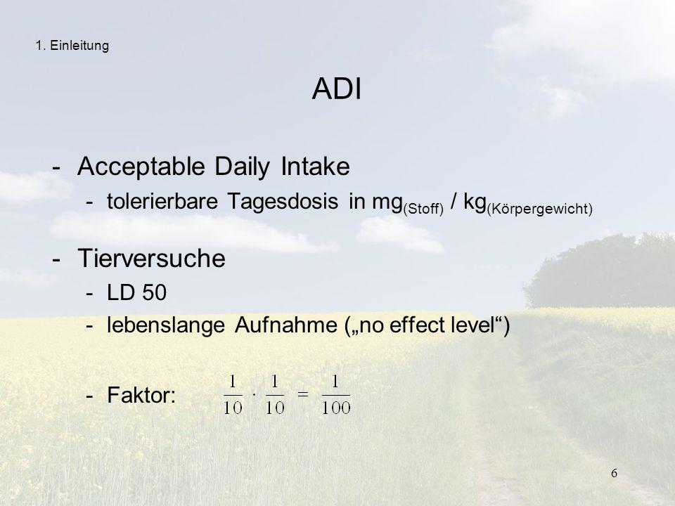 6 ADI -Acceptable Daily Intake -tolerierbare Tagesdosis in mg (Stoff) / kg (Körpergewicht) -Tierversuche -LD 50 -lebenslange Aufnahme (no effect level
