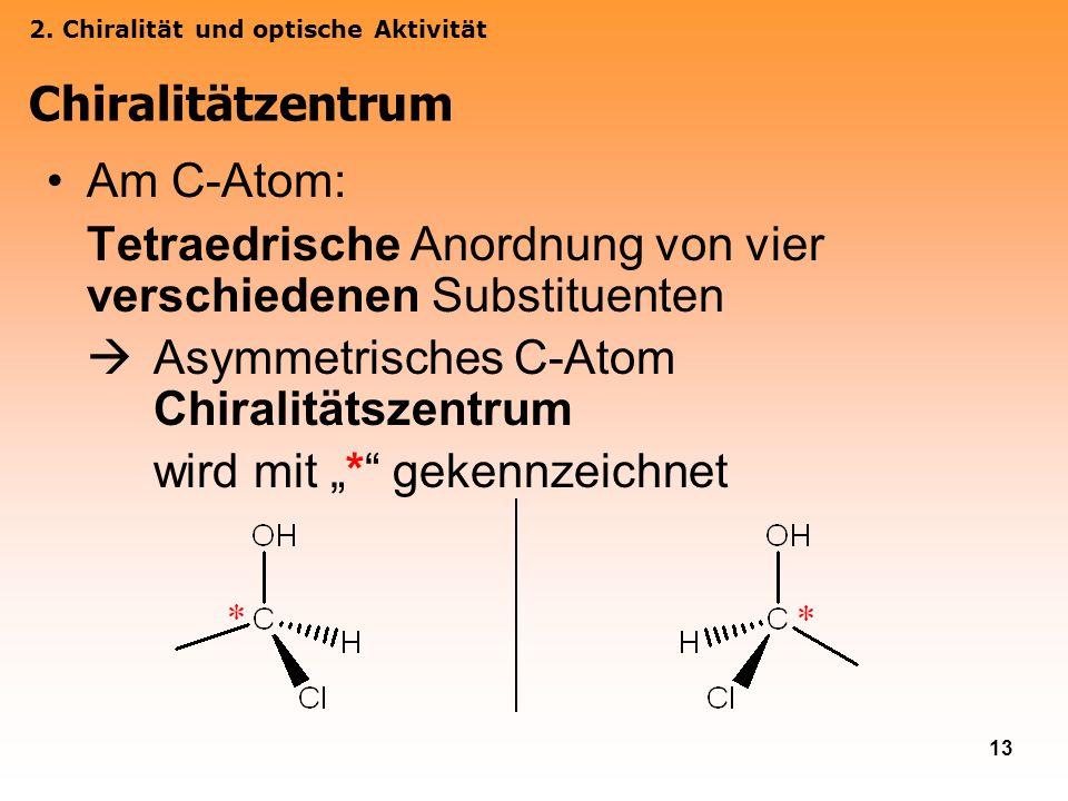 13 Am C-Atom: Tetraedrische Anordnung von vier verschiedenen Substituenten Asymmetrisches C-Atom Chiralitätszentrum wird mit * gekennzeichnet 2. Chira