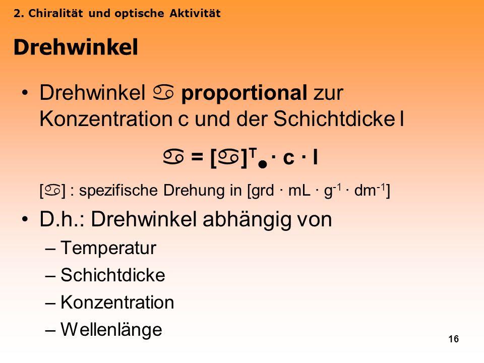 16 Drehwinkel proportional zur Konzentration c und der Schichtdicke l = [ ] T · c · l [ ] : spezifische Drehung in [grd · mL · g -1 · dm -1 ] D.h.: Dr