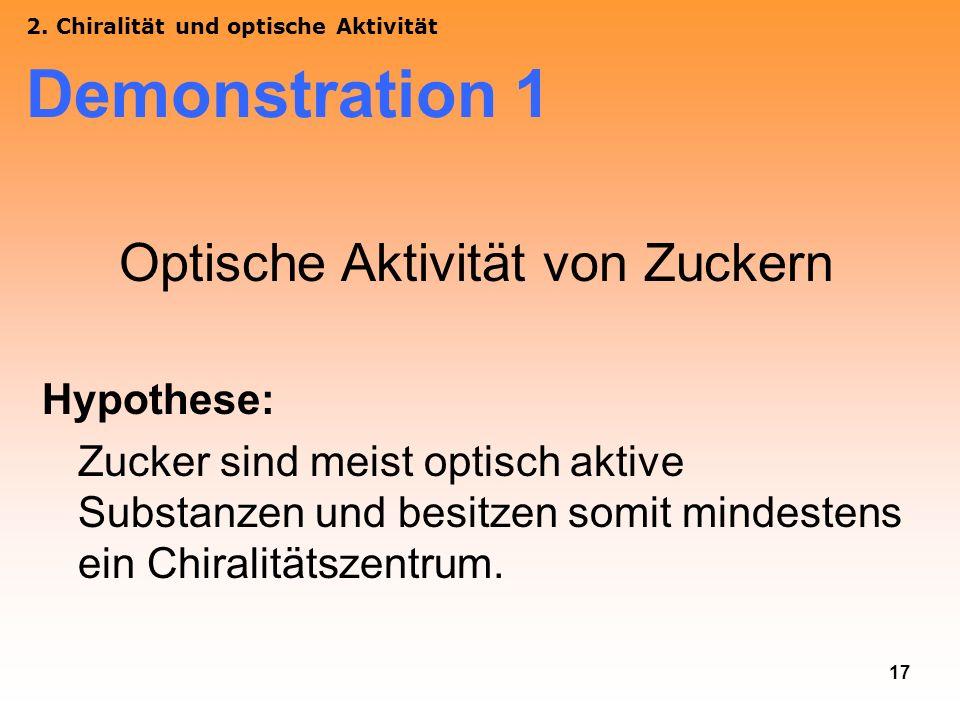 17 2. Chiralität und optische Aktivität Demonstration 1 Optische Aktivität von Zuckern Hypothese: Zucker sind meist optisch aktive Substanzen und besi
