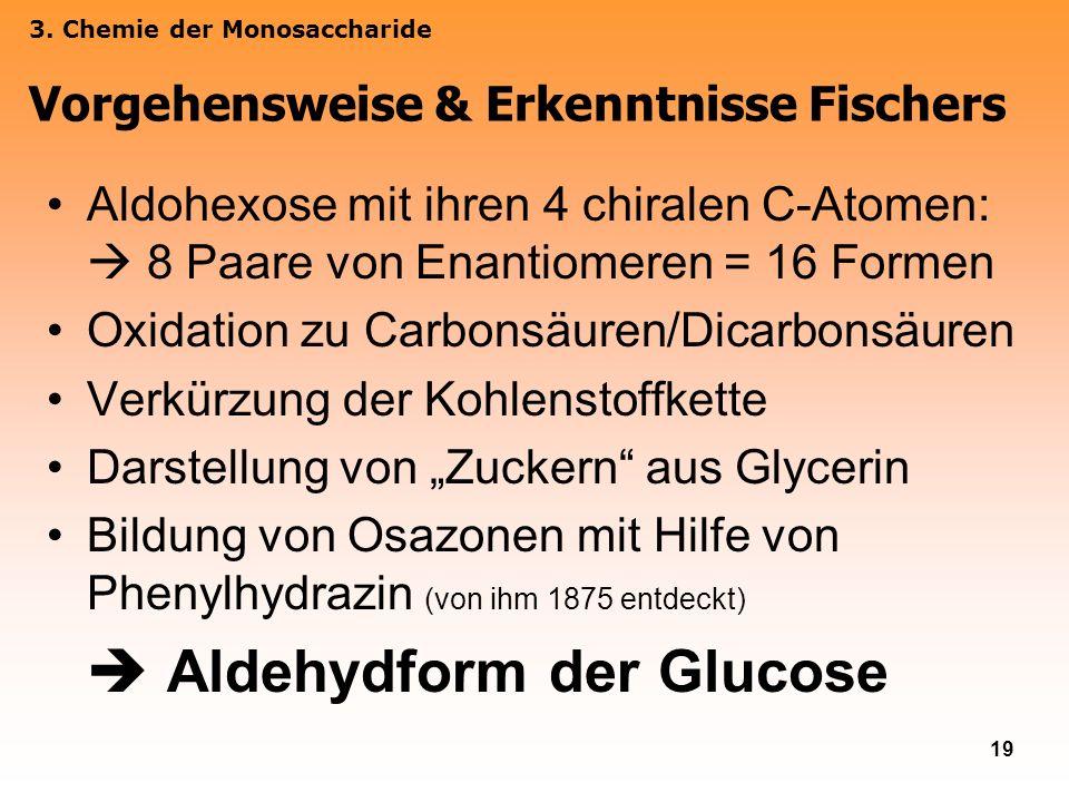 19 Aldohexose mit ihren 4 chiralen C-Atomen: 8 Paare von Enantiomeren = 16 Formen Oxidation zu Carbonsäuren/Dicarbonsäuren Verkürzung der Kohlenstoffk