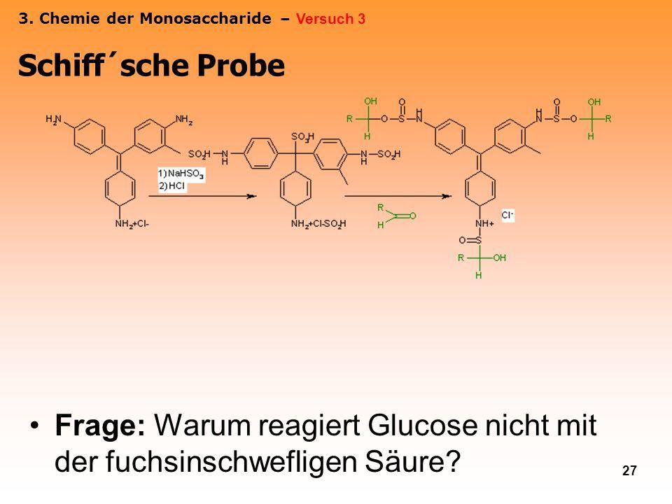 27 Frage: Warum reagiert Glucose nicht mit der fuchsinschwefligen Säure? Schiff´sche Probe 3. Chemie der Monosaccharide – Versuch 3