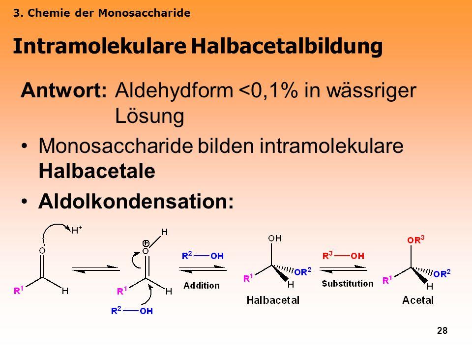 28 Antwort: Aldehydform <0,1% in wässriger Lösung Monosaccharide bilden intramolekulare Halbacetale Aldolkondensation: Intramolekulare Halbacetalbildu