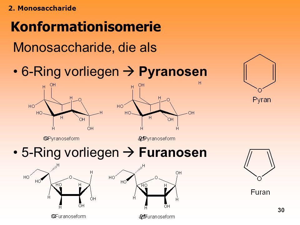 30 2. Monosaccharide Konformationisomerie Monosaccharide, die als 6-Ring vorliegen Pyranosen 5-Ring vorliegen Furanosen