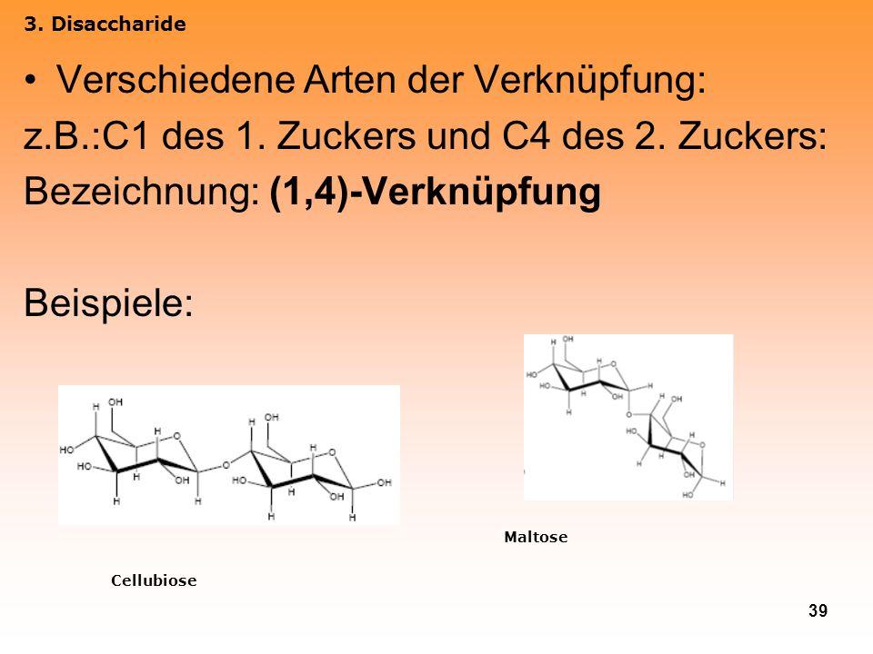39 Verschiedene Arten der Verknüpfung: z.B.:C1 des 1. Zuckers und C4 des 2. Zuckers: Bezeichnung: (1,4)-Verknüpfung Beispiele: 3. Disaccharide Cellubi
