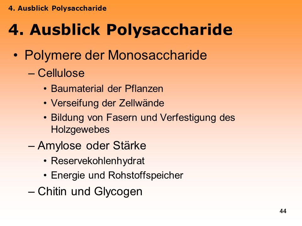 44 Polymere der Monosaccharide –Cellulose Baumaterial der Pflanzen Verseifung der Zellwände Bildung von Fasern und Verfestigung des Holzgewebes –Amylo