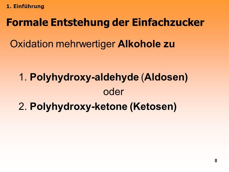 8 Oxidation mehrwertiger Alkohole zu 1. Polyhydroxy-aldehyde (Aldosen) oder 2. Polyhydroxy-ketone (Ketosen) 1. Einführung Formale Entstehung der Einfa