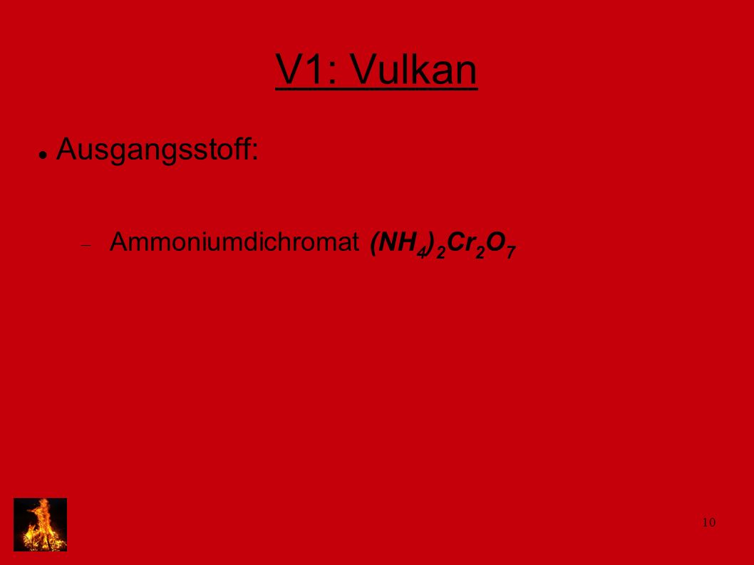 10 V1: Vulkan Ausgangsstoff: Ammoniumdichromat (NH 4 ) 2 Cr 2 O 7