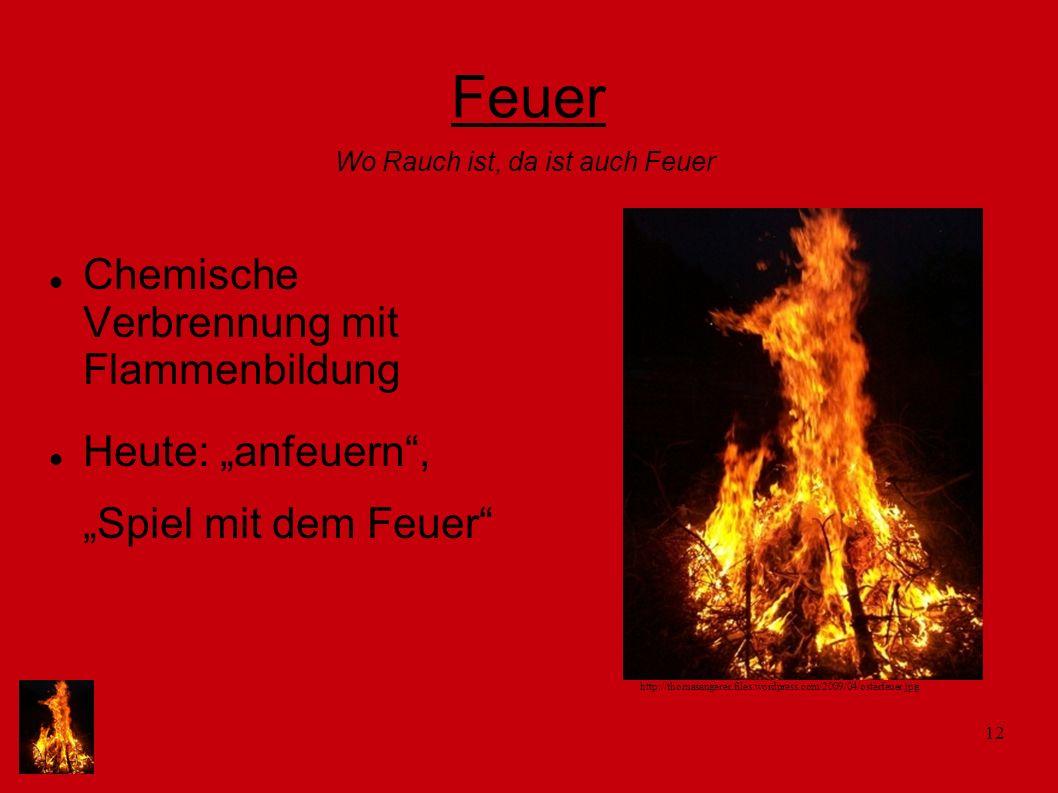 12 Feuer Chemische Verbrennung mit Flammenbildung Heute: anfeuern, Spiel mit dem Feuer Wo Rauch ist, da ist auch Feuer http://thomasangerer.files.word