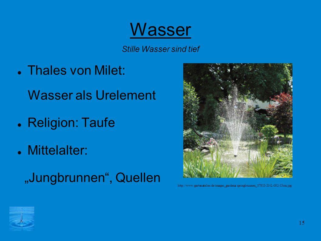 15 Wasser Thales von Milet: Wasser als Urelement Religion: Taufe Mittelalter: Jungbrunnen, Quellen Stille Wasser sind tief http://www.gartenatelier.de