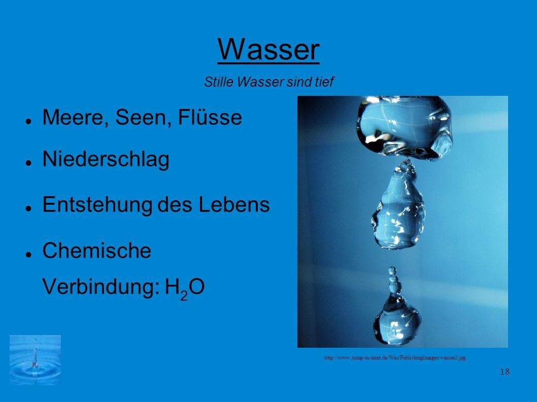 18 Wasser Meere, Seen, Flüsse Niederschlag Entstehung des Lebens Chemische Verbindung: H 2 O Stille Wasser sind tief http://www.jump-in-mint.de/Was/Pu