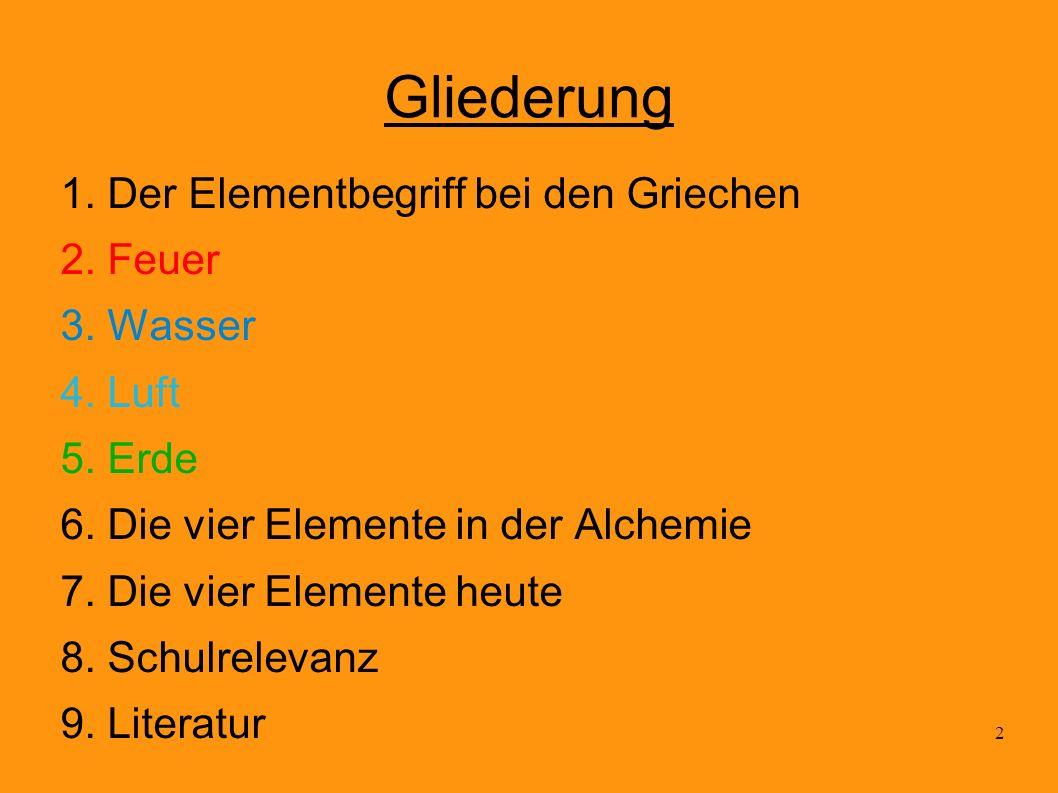2 Gliederung 1. Der Elementbegriff bei den Griechen 2. Feuer 3. Wasser 4. Luft 5. Erde 6. Die vier Elemente in der Alchemie 7. Die vier Elemente heute