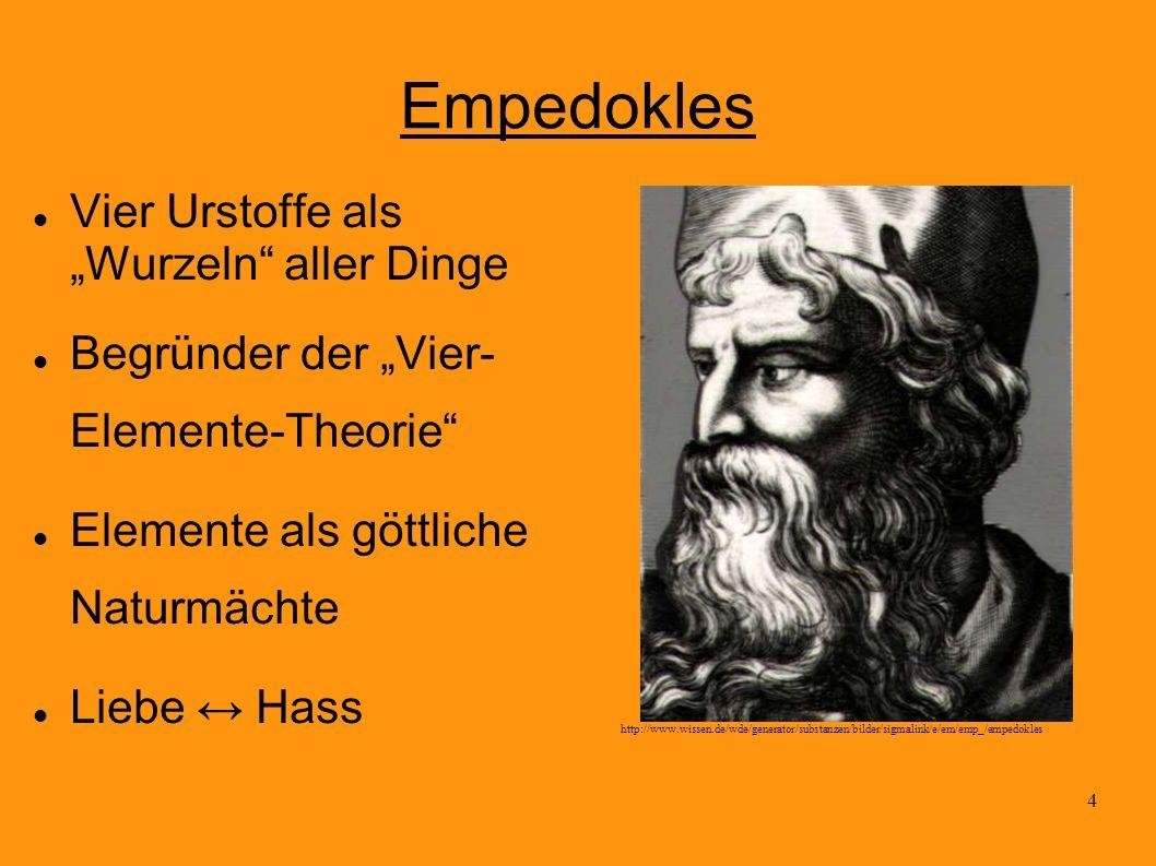 4 Empedokles Vier Urstoffe als Wurzeln aller Dinge Begründer der Vier- Elemente-Theorie Elemente als göttliche Naturmächte Liebe Hass http://www.wisse