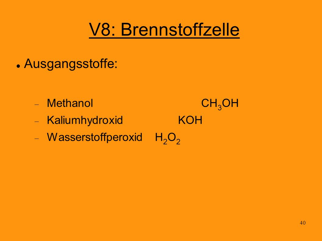 40 V8: Brennstoffzelle Ausgangsstoffe: MethanolCH 3 OH KaliumhydroxidKOH Wasserstoffperoxid H 2 O 2