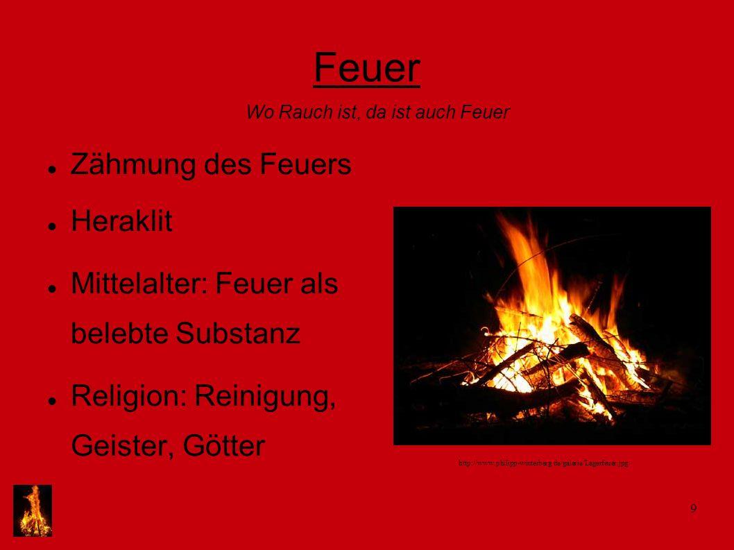 9 Feuer Zähmung des Feuers Heraklit Mittelalter: Feuer als belebte Substanz Religion: Reinigung, Geister, Götter Wo Rauch ist, da ist auch Feuer http: