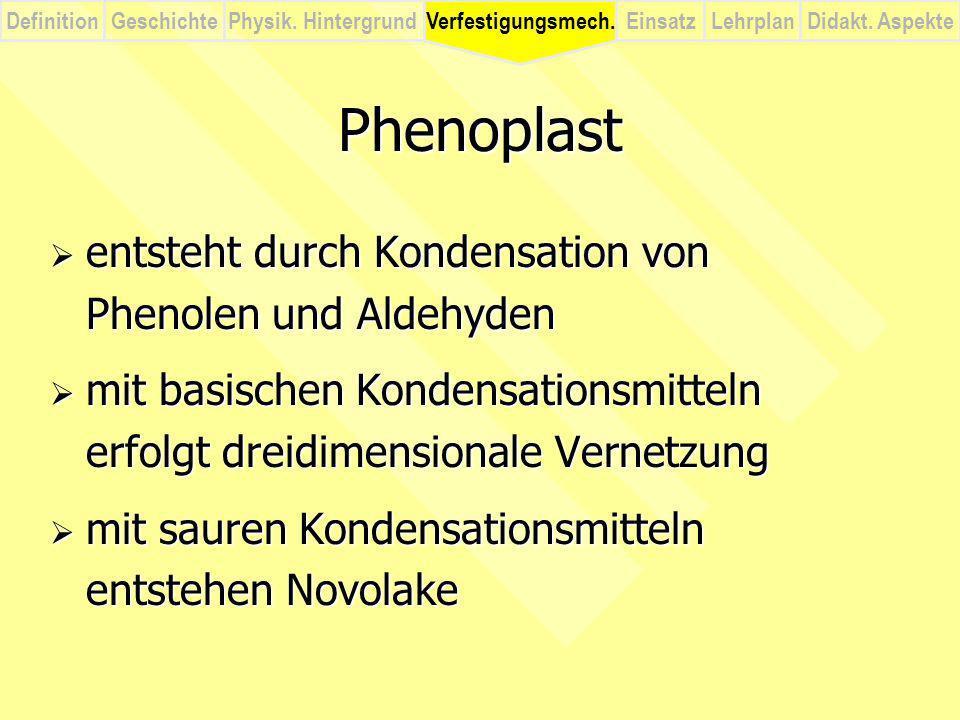 DefinitionVerfestigungsmech.Physik. HintergrundGeschichteEinsatzLehrplanDidakt. Aspekte Phenoplast entsteht durch Kondensation von Phenolen und Aldehy