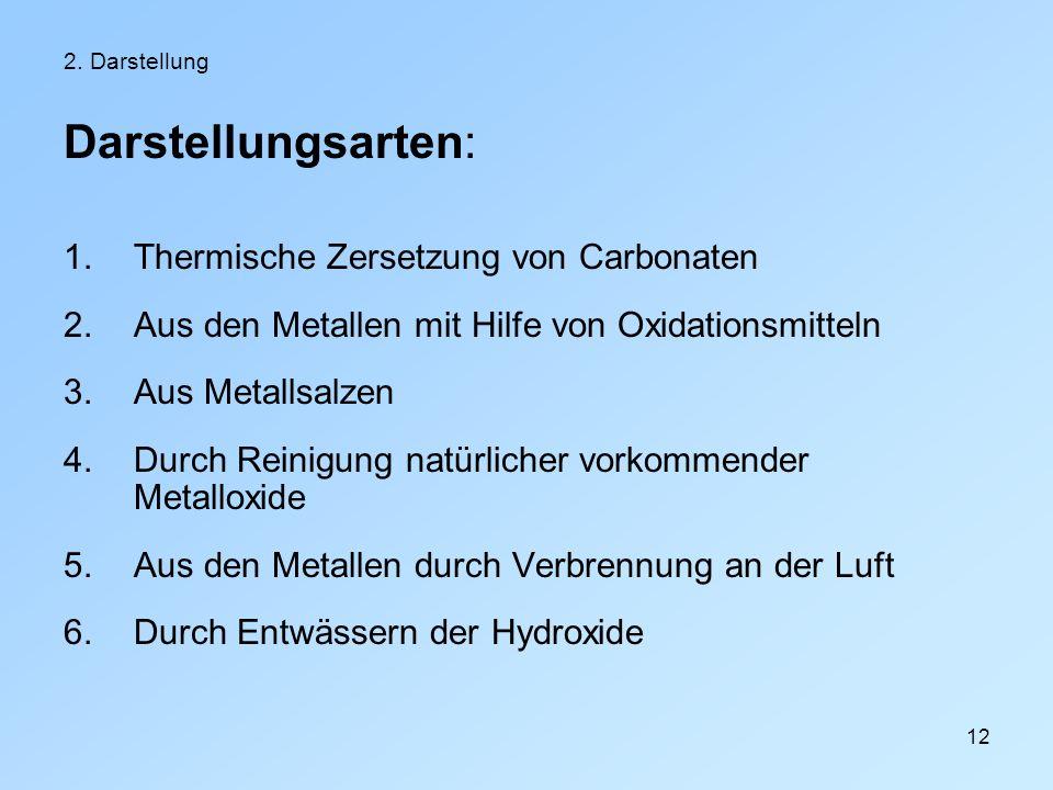 12 2. Darstellung Darstellungsarten: 1.Thermische Zersetzung von Carbonaten 2.Aus den Metallen mit Hilfe von Oxidationsmitteln 3.Aus Metallsalzen 4.Du