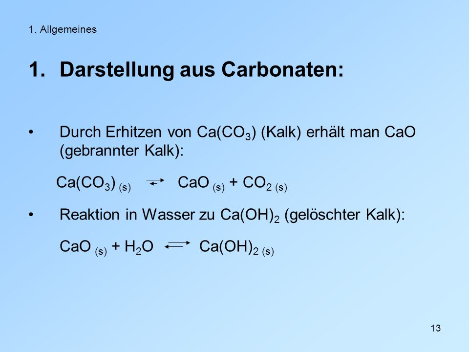 13 1. Allgemeines 1.Darstellung aus Carbonaten: Durch Erhitzen von Ca(CO 3 ) (Kalk) erhält man CaO (gebrannter Kalk): Ca(CO 3 ) (s) CaO (s) + CO 2 (s)