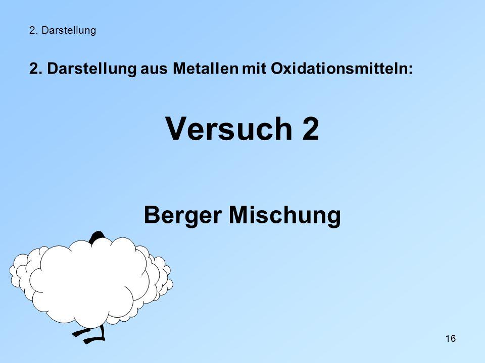 16 2. Darstellung 2. Darstellung aus Metallen mit Oxidationsmitteln: Versuch 2 Berger Mischung