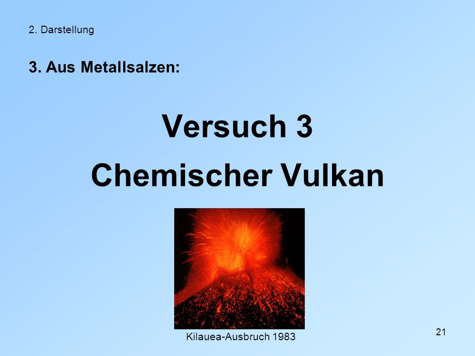 21 2. Darstellung 3. Aus Metallsalzen: Versuch 3 Chemischer Vulkan Kilauea-Ausbruch 1983