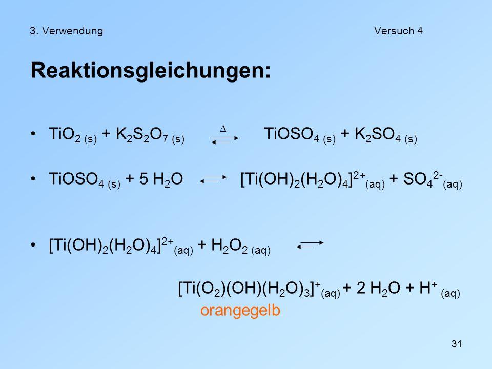 31 3. VerwendungVersuch 4 Reaktionsgleichungen: TiO 2 (s) + K 2 S 2 O 7 (s) TiOSO 4 (s) + K 2 SO 4 (s) TiOSO 4 (s) + 5 H 2 O [Ti(OH) 2 (H 2 O) 4 ] 2+