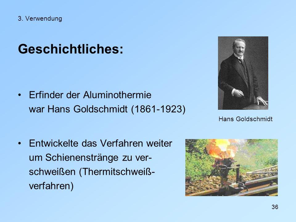 36 3. Verwendung Geschichtliches: Erfinder der Aluminothermie war Hans Goldschmidt (1861-1923) Entwickelte das Verfahren weiter um Schienenstränge zu