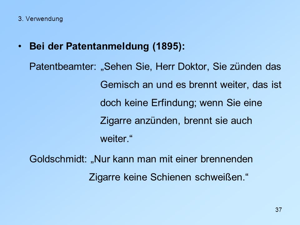 37 3. Verwendung Bei der Patentanmeldung (1895): Patentbeamter: Sehen Sie, Herr Doktor, Sie zünden das Gemisch an und es brennt weiter, das ist doch k