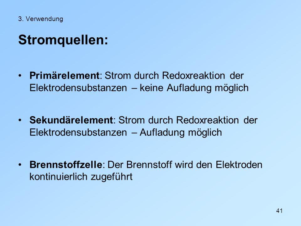 41 3. Verwendung Stromquellen: Primärelement: Strom durch Redoxreaktion der Elektrodensubstanzen – keine Aufladung möglich Sekundärelement: Strom durc