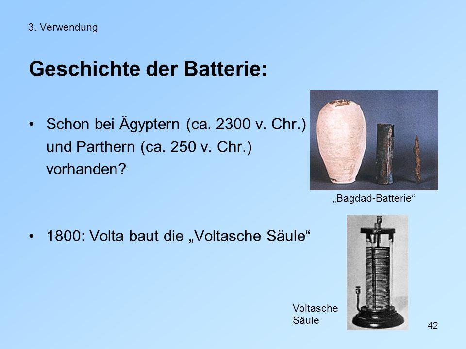 42 3. Verwendung Geschichte der Batterie: Schon bei Ägyptern (ca. 2300 v. Chr.) und Parthern (ca. 250 v. Chr.) vorhanden? 1800: Volta baut die Voltasc