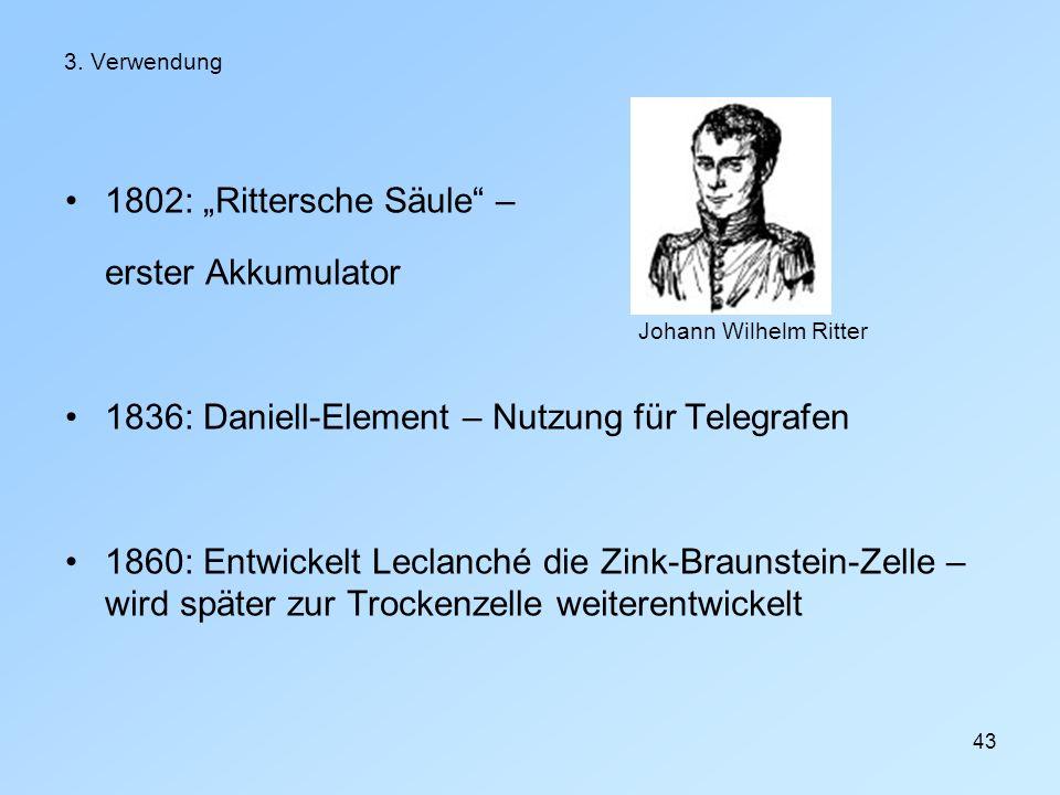 43 3. Verwendung 1802: Rittersche Säule – erster Akkumulator 1836: Daniell-Element – Nutzung für Telegrafen 1860: Entwickelt Leclanché die Zink-Brauns