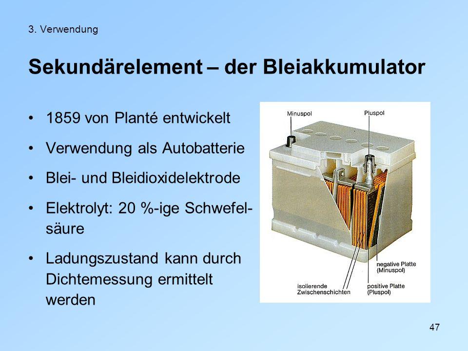 47 3. Verwendung Sekundärelement – der Bleiakkumulator 1859 von Planté entwickelt Verwendung als Autobatterie Blei- und Bleidioxidelektrode Elektrolyt