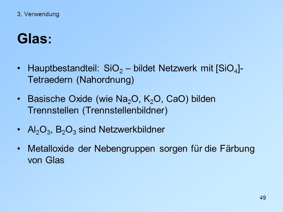 49 3. Verwendung Glas : Hauptbestandteil: SiO 2 – bildet Netzwerk mit [SiO 4 ]- Tetraedern (Nahordnung) Basische Oxide (wie Na 2 O, K 2 O, CaO) bilden