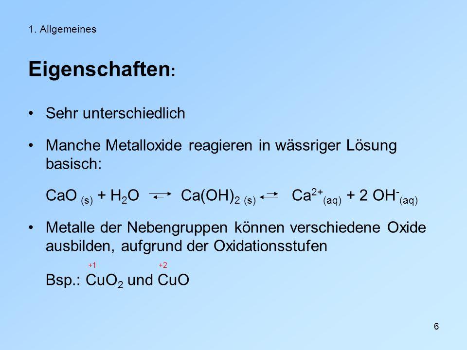6 1. Allgemeines Eigenschaften : Sehr unterschiedlich Manche Metalloxide reagieren in wässriger Lösung basisch: CaO (s) + H 2 O Ca(OH) 2 (s) Ca 2+ (aq