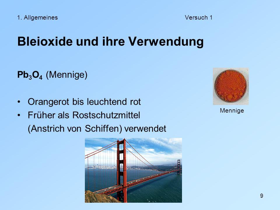 9 1. AllgemeinesVersuch 1 Bleioxide und ihre Verwendung Pb 3 O 4 (Mennige) Orangerot bis leuchtend rot Früher als Rostschutzmittel (Anstrich von Schif