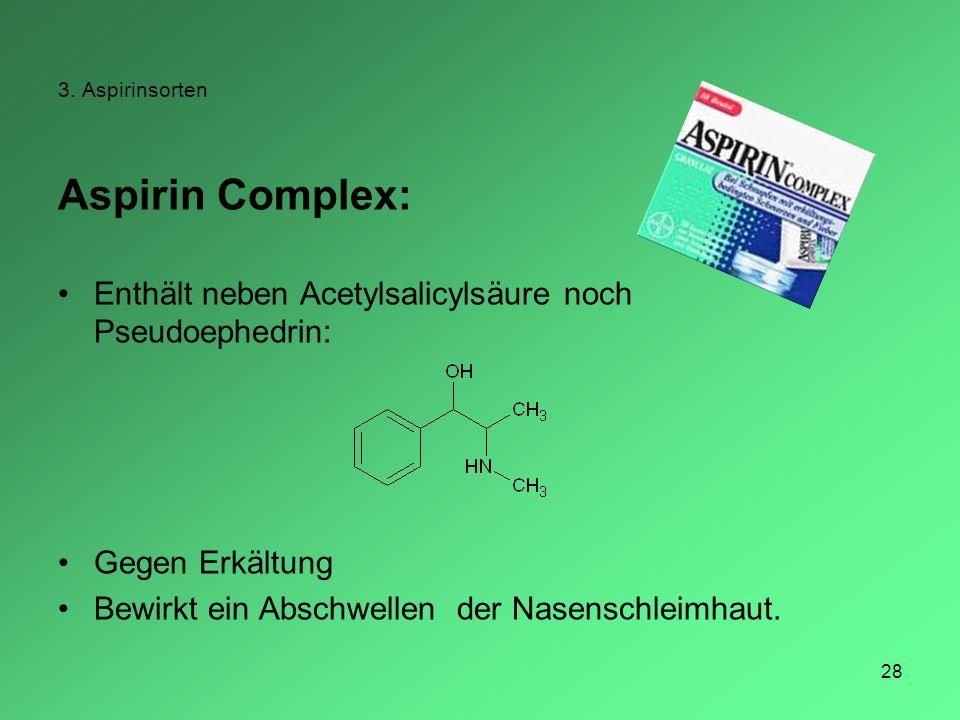 28 3. Aspirinsorten Aspirin Complex: Enthält neben Acetylsalicylsäure noch Pseudoephedrin: Gegen Erkältung Bewirkt ein Abschwellen der Nasenschleimhau