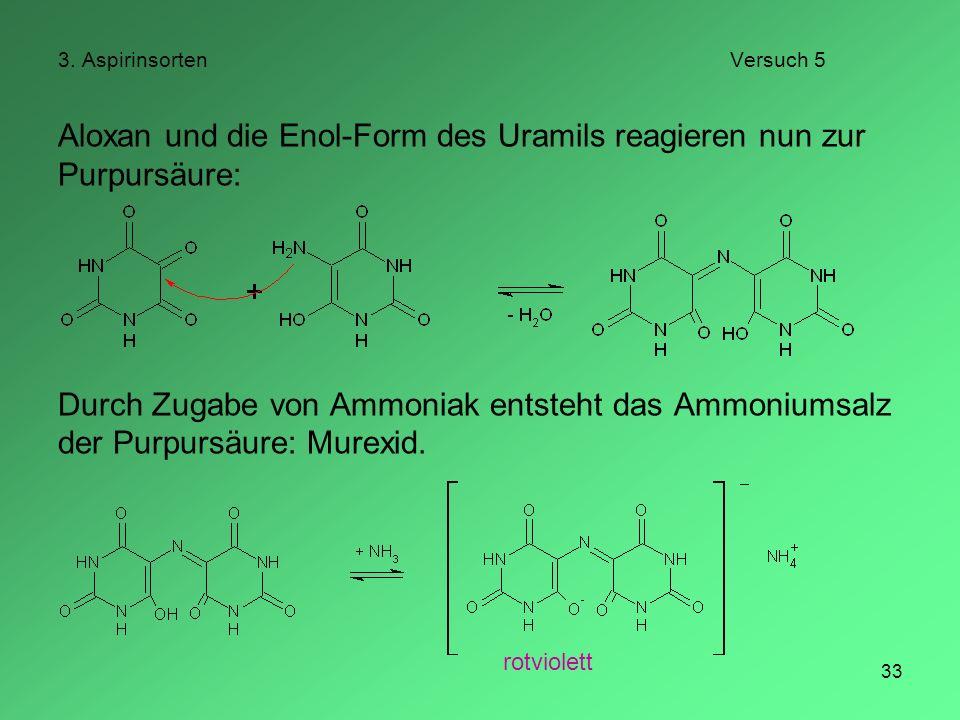 33 3. AspirinsortenVersuch 5 Aloxan und die Enol-Form des Uramils reagieren nun zur Purpursäure: Durch Zugabe von Ammoniak entsteht das Ammoniumsalz d