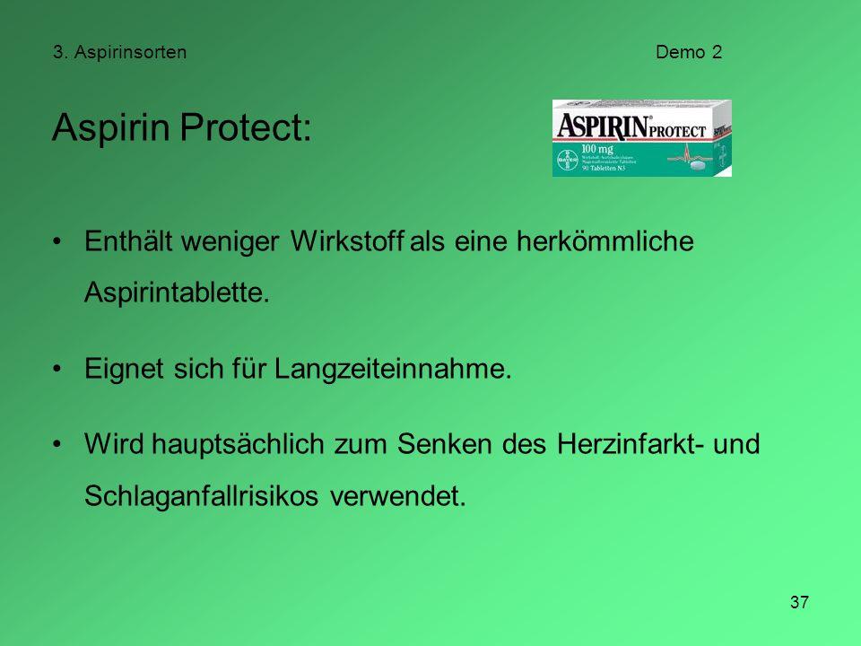 37 3. AspirinsortenDemo 2 Aspirin Protect: Enthält weniger Wirkstoff als eine herkömmliche Aspirintablette. Eignet sich für Langzeiteinnahme. Wird hau