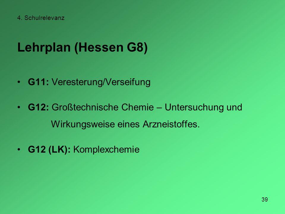 39 4. Schulrelevanz Lehrplan (Hessen G8) G11: Veresterung/Verseifung G12: Großtechnische Chemie – Untersuchung und Wirkungsweise eines Arzneistoffes.