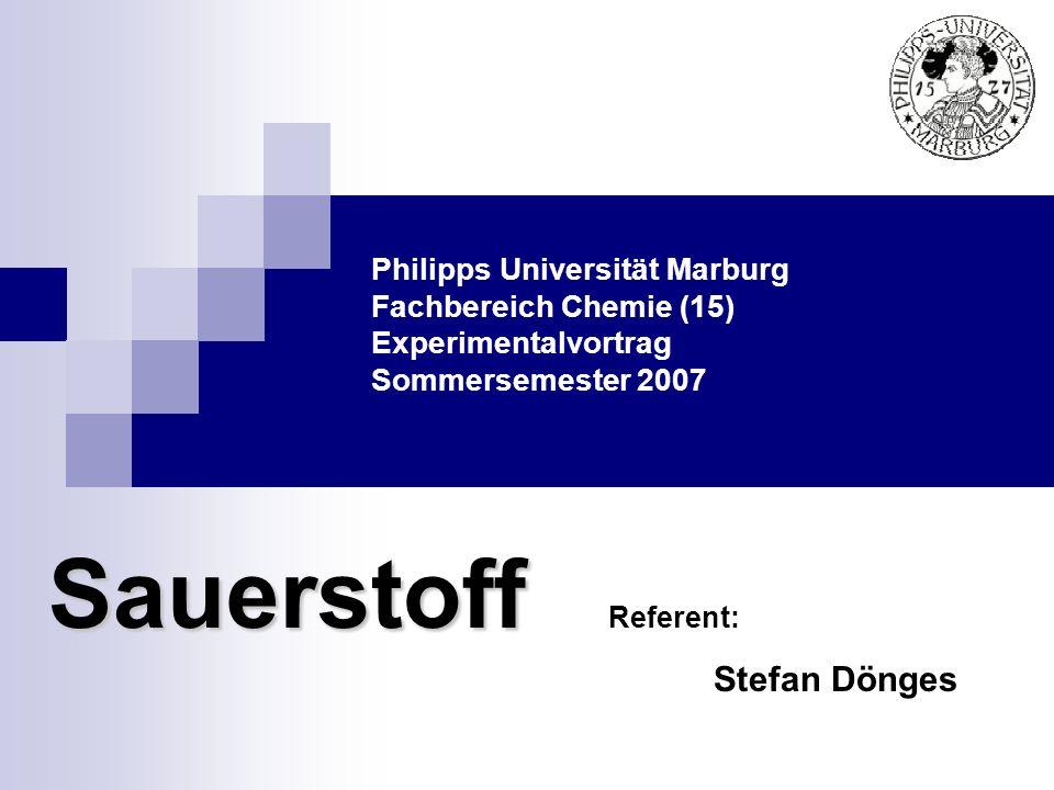Philipps Universität Marburg Fachbereich Chemie (15) Experimentalvortrag Sommersemester 2007 Sauerstoff Referent: Stefan Dönges